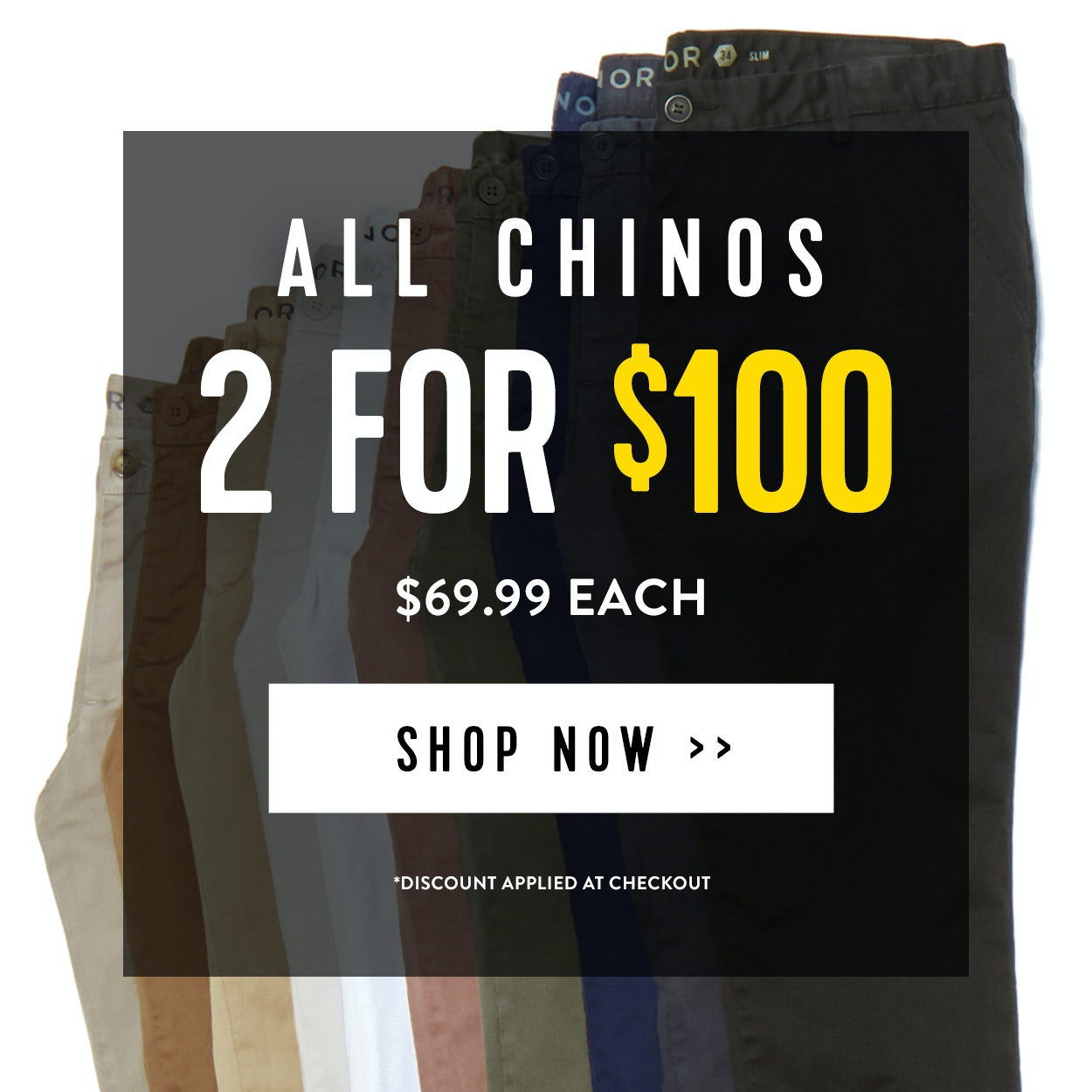 2 for $50 Chinos