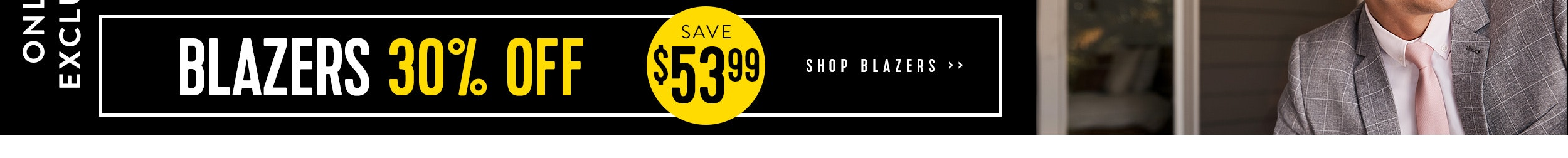 Online Exclusive All Suits $179.99 & Blazers 30% Off